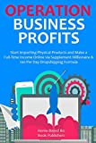 OPERATION BUSINESS PROFITS: Start Importing Physical Products and Make a Full-Time Income Online via Supplement Millionaire & 100 Per Day Dropshipping Formula
