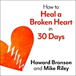 How to Heal a Broken Heart in 30 Days: A Day-by-Day Guide to Saying Good-bye and Getting On With Your Life | Howard Bronson,Mike Riley