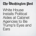 White House Installs Political Aides at Cabinet Agencies to Be Trump's Eyes and Ears | Lisa Rein,Juliet Eilperin
