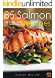 85 Salmon Recipes: The Ultimate Guide to Salmon Cooking