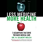 Less Medicine, More Health: 7 Assumptions That Drive Too Much Medical Care | H. Gilbert Welch