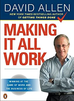 Making It All Work: Winning at the Game of Work and the Business of Life by [Allen, David]