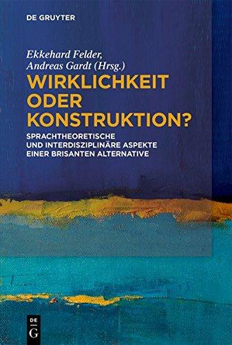 Wirklichkeit Oder Konstruktion?: Sprachtheoretische Und Interdisziplinäre Aspekte Einer Brisanten Alternative