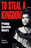 To Steal a Kingdom : Probing Hawaiian History, Dougherty, Michael, 096334840X