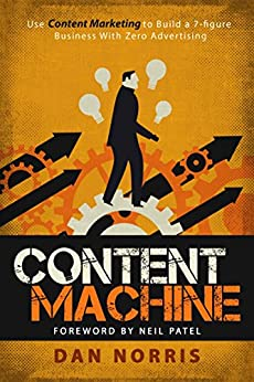 Content Machine: Use Content Marketing to Build a 7-figure Business With Zero Advertising by [Norris, Dan]