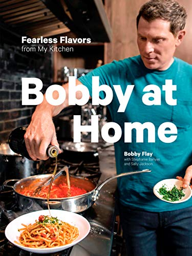Bobby at Home: Fearless Flavors from My Kitchen: A Cookbook by Bobby Flay, Stephanie Banyas, Sally Jackson