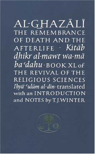 The Remembrance of Death and the Afterlife: Book XL of the Revival of the Religious Sciences (Ghazali Series, Bk. 40)