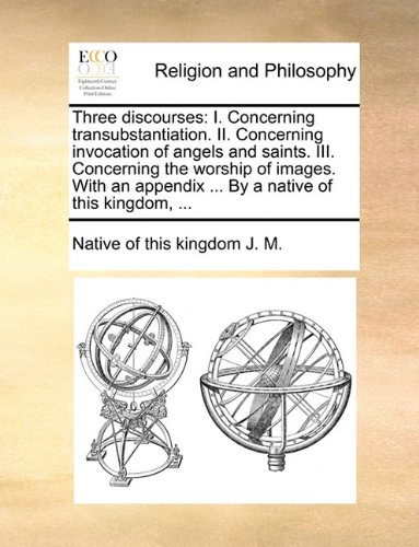 Read Online Three discourses: I. Concerning transubstantiation. II. Concerning invocation of angels and saints. III. Concerning the worship of images. With an appendix ... By a native of this kingdom, ... pdf