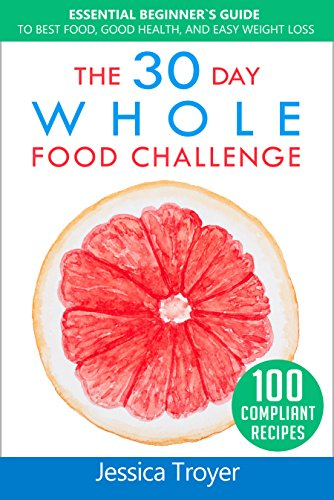 The 30 Day Whole Food Challenge: Essential Beginner`s Guide to Best Food, Good Health, and Easy Weight Loss; With 100 Approved, Simple and Delicious Recipes by Jessica Troyer