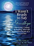 img - for I Wasn't Ready to Say Goodbye: Surviving, Coping, and Healing After the Sudden Death of a Loved One book / textbook / text book