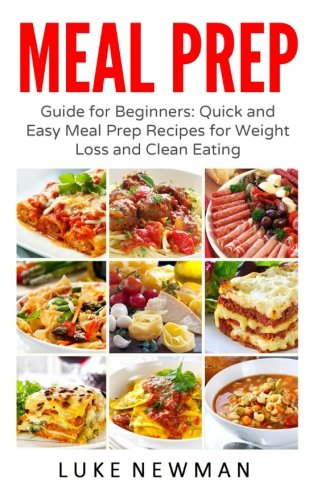 Meal Prep: Guide for Beginners: Quick and Easy Meal Prep Recipes for Weight Loss and Clean Eating (Meal Prep Cookbook) (Volume 1)