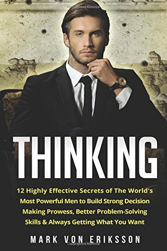 Thinking: 12 Highly Effective Secrets of The World's Most Powerful Men to Build Strong Decision Making Prowess, Better Problem-Solving Skills & Always ... You Want (Human Psychology Series) (Volume 2) PDF
