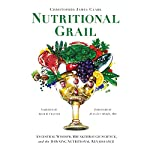 Nutritional Grail: Ancestral Wisdom, Breakthrough Science, and the Dawning Nutritional Renaissance | Christopher James Clark