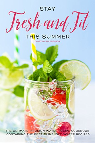 Stay Fresh and Fit This Summer: The Ultimate Infusion Water Recipe Cookbook Containing the Best 35 Infused Water Recipes