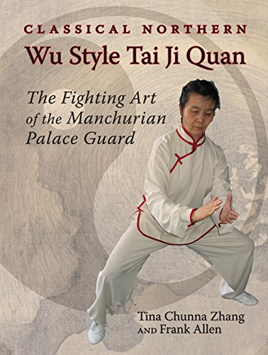 Classical Northern Wu Style Tai Ji Quan: The Fighting Art of the Manchurian Palace Guard
