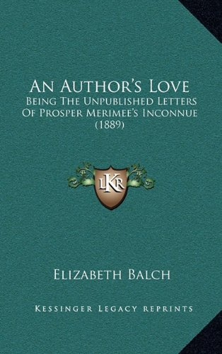 Read Online An Author's Love: Being The Unpublished Letters Of Prosper Merimee's Inconnue (1889) pdf