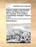 Poems, Chiefly in the Scottish Dialect by Robert Burns in Two Volumes a New Edition, Considerably Enlarged Volume 2, Robert Burns, 114074805X