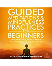 Guided Meditations & Mindfulness Practices for Beginners: 10+ Hours of Scripts & Positive Affirmations for Overcoming Anxiety, Overthinking, Depression, Deep Sleep, Relaxation