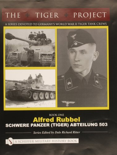 THE TIGER PROJECT: A Series Devoted to Germanys World War II Tiger Tank Crews: Book One - Alfred Rubbel - Schwere Panzer (Tiger) Abteilung 503