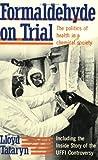 Formaldehyde on Trial : The Politics of Health in a Chemical Society, Tataryn, Lloyd, 0888626525