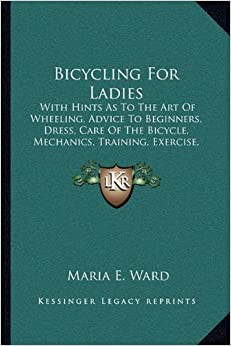 Book Bicycling For Ladies: With Hints As To The Art Of Wheeling, Advice To Beginners, Dress, Care Of The Bicycle, Mechanics, Training, Exercise, Etc. (1896)