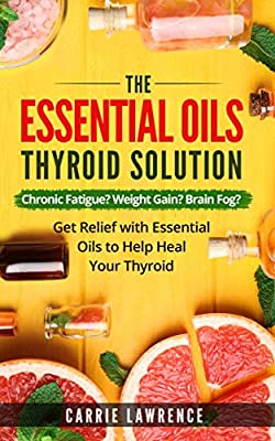 Essential Oils and Thyroid: The Essential Oils Thyroid Solution: Chronic Fatigue? Weight Gain? Brain Fog? Get Relief with Essential Oils to Help Heal Your ... Hypothyroidism, Hashimoto's, Metabolism)