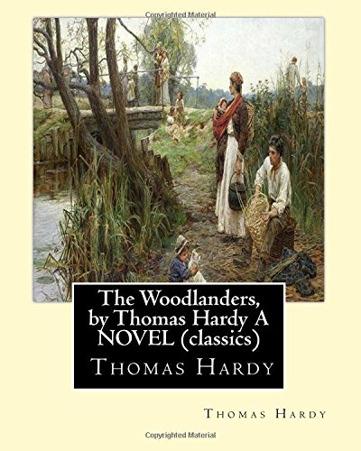 Read Online The Woodlanders, by Thomas Hardy A NOVEL (classics): the wessex novel volume VII   The Woodlanders whit a map of wessex pdf