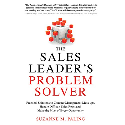 The Sales Leader's Problem Solver: Practical Solutions to Conquer Management Mess-ups, Handle Difficult Sales Reps, and Make the Most of Every Opportunity