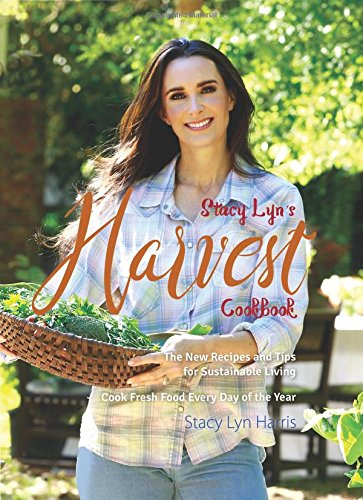 Stacy Lyn's Harvest Cookbook: Cook Fresh Food Every Day of the Year by Stacy Lyn Harris
