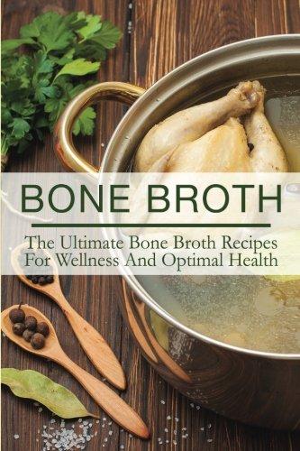 Bone Broth: The Ultimate Bone Broth Recipes For Wellness And Optimal Health