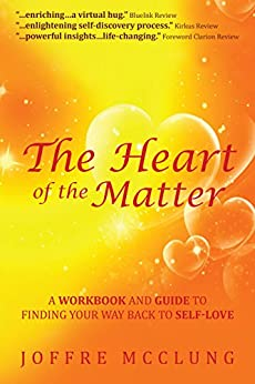 The Heart of the Matter: A Workbook and Guide to Finding Your Way Back to Self-Love by [McClung, Joffre]