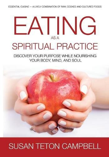 Download Eating as a Spiritual Practice: Discover Your Purpose While Nourishing Your Body, Mind, and Soul pdf