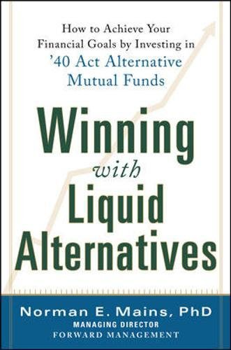 Winning With Liquid Alternatives  How To Achieve Your Financial Goals By Investing In  40 Act Alternative Mutual Funds