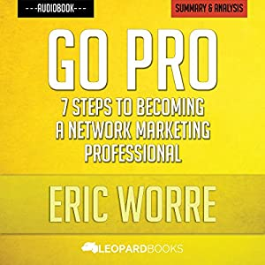Go Pro: 7 Steps to Becoming a Network Marketing Professional: by Eric Worre | Unofficial & Independent Summary & Analysis Audiobook