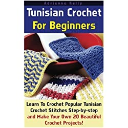 Tunisian Crochet For Beginners: Learn To Crochet Popular Tunisian Crochet Stitches Step-by-step and Make Your Own 20 Beautiful Crochet Projects!