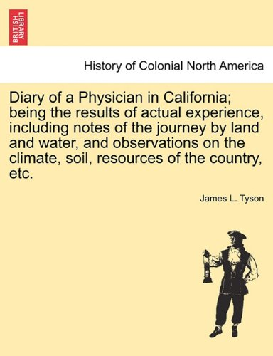 Read Online Diary of a Physician in California; being the results of actual experience, including notes of the journey by land and water, and observations on the climate, soil, resources of the country, etc. ebook