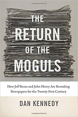 The Return Of Moguls How Jeff Bezos And John Henry Are Remaking Newspapers For Twenty First Century Dan Kennedy 9781611685947 Amazon Books