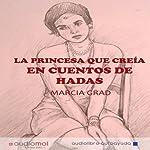 La princesa que creía en cuentos de hadas [The Princess Who Believed in Fairy Tales] | Marcia Grad