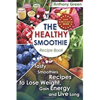 The Healthy Smoothie Recipe Book: Tasty Smoothies Recipes to Lose Weight, Gain Energy...
