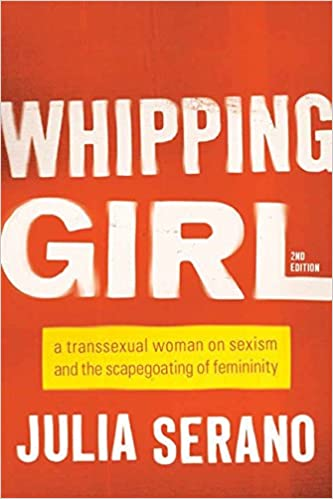Book Whipping Girl: A Transsexual Woman on Sexism and the Scapegoating of Femininity