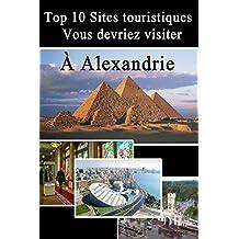 Top 10 Sites touristiques à Alexandrie (Sites touristiques en Egypte t. 2) (French Edition)