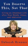 You Deserve This, Not That : Living an Abundant Life after Near Death, Abuse, and Addiction