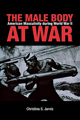 The Male Body at War: American Masculinity during World War II