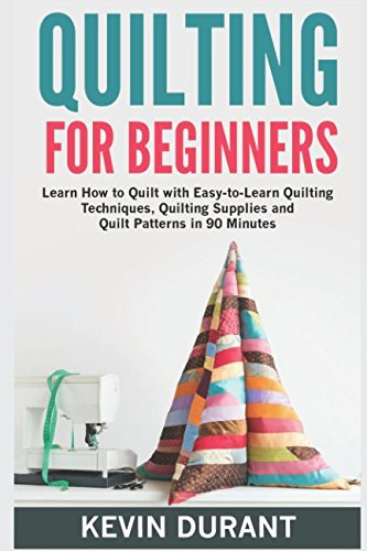 (Quilting for Beginners: learn how to Quilt with Easy-to-Learn Quilting Techniques, Quilting Supplies and Quilt Patterns in 90 minutes)
