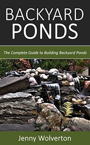 Backyard Ponds: The Complete Guide to Building Backyard Ponds