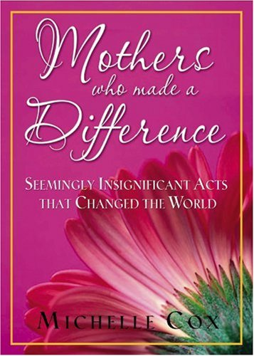 Mothers Who Made A Difference: Seemingly Insignificant Acts that Changed the World - Lives That Made A Difference