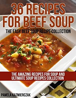 36 Recipes For Beef Soup – The Easy Beef Soup Recipe Collection (The Amazing Recipes for Soup and Ultimate Soup Recipes Collection Book 4)