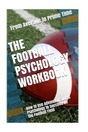 The Football Psychology Workbook: How to Use Advanced Sports Psychology to Succeed on the Football Field