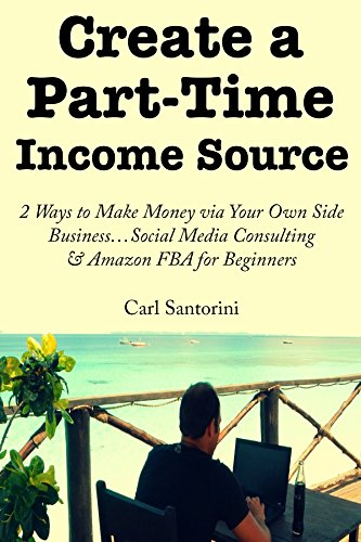 Create a Part-Time Income Source: 2 Ways to Make Money via Your Own Side Business...Social Media Consulting & Amazon FBA for Beginners