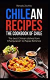 Chilean Recipes - The Cookbook of Chile: The best Chilean dishes from Charquiacán to Papas Rellenos